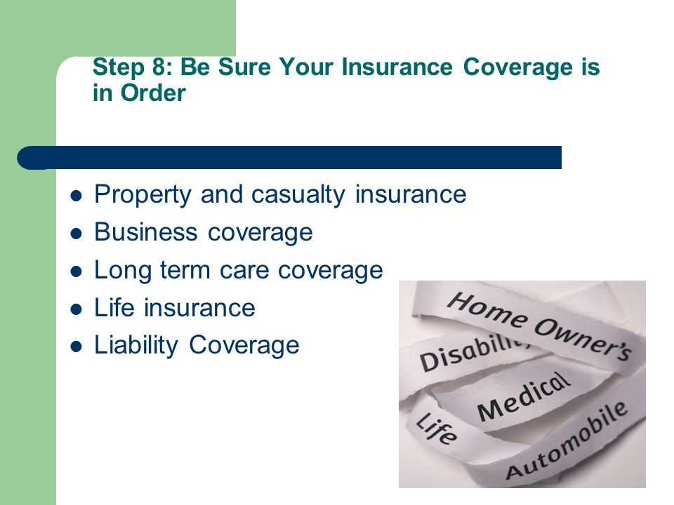 Step 8: Be Sure Your Insurance Coverage is in Order Property and casualty insurance Business coverage Long term care coverage Life insurance Liability Coverage
