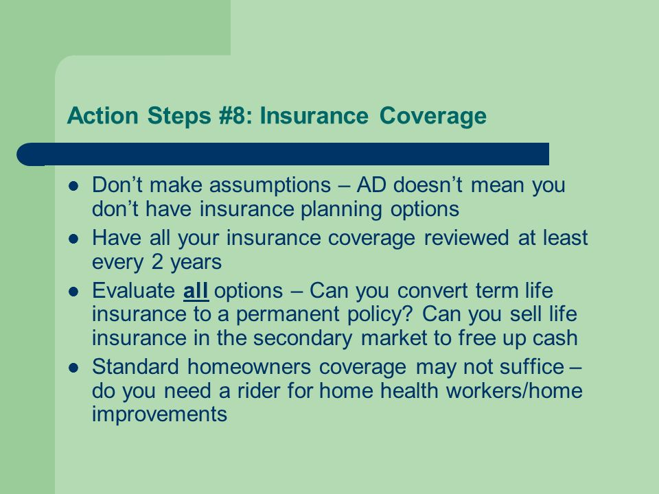 Action Steps #8: Insurance Coverage Dont make assumptions – AD doesnt mean you dont have insurance planning options Have all your insurance coverage reviewed at least every 2 years Evaluate all options – Can you convert term life insurance to a permanent policy.