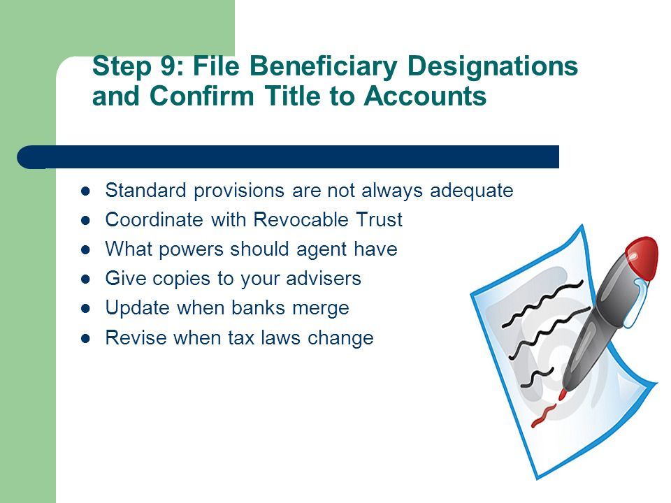 Step 9: File Beneficiary Designations and Confirm Title to Accounts Standard provisions are not always adequate Coordinate with Revocable Trust What powers should agent have Give copies to your advisers Update when banks merge Revise when tax laws change