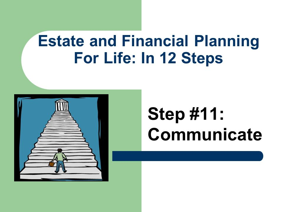 Estate and Financial Planning For Life: In 12 Steps Step #11: Communicate