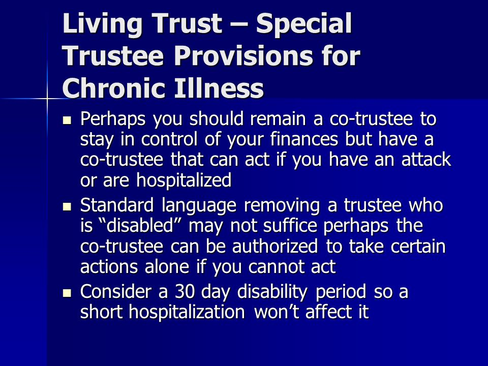 Living Trust – Special Trustee Provisions for Chronic Illness Perhaps you should remain a co-trustee to stay in control of your finances but have a co-trustee that can act if you have an attack or are hospitalized Perhaps you should remain a co-trustee to stay in control of your finances but have a co-trustee that can act if you have an attack or are hospitalized Standard language removing a trustee who is disabled may not suffice perhaps the co-trustee can be authorized to take certain actions alone if you cannot act Standard language removing a trustee who is disabled may not suffice perhaps the co-trustee can be authorized to take certain actions alone if you cannot act Consider a 30 day disability period so a short hospitalization wont affect it Consider a 30 day disability period so a short hospitalization wont affect it