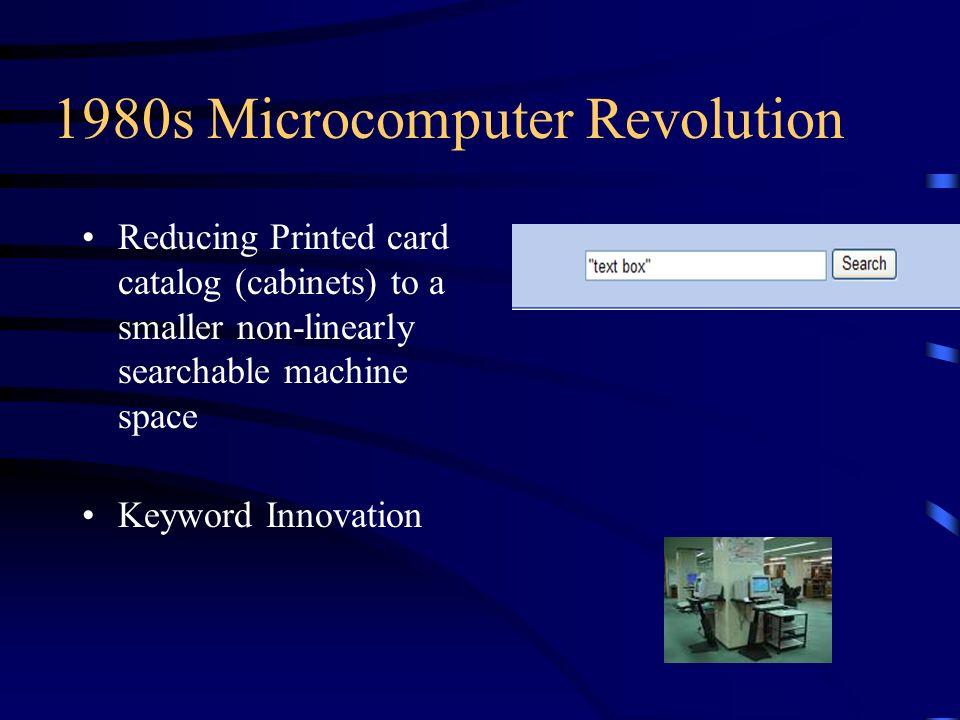 1980s Microcomputer Revolution Reducing Printed card catalog (cabinets) to a smaller non-linearly searchable machine space Keyword Innovation
