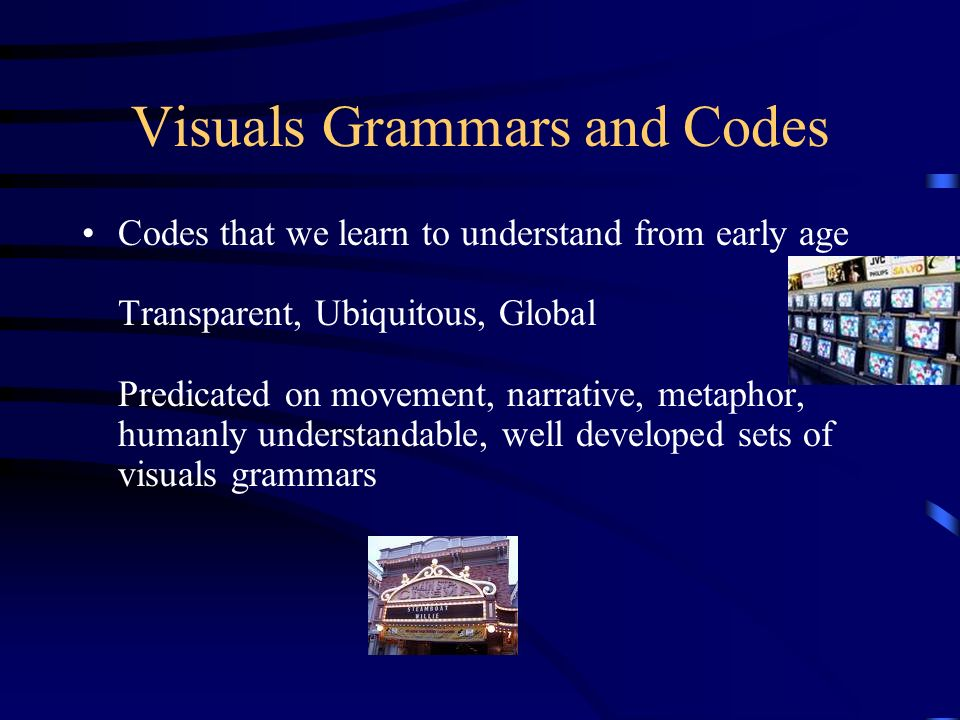 Visuals Grammars and Codes Codes that we learn to understand from early age Transparent, Ubiquitous, Global Predicated on movement, narrative, metapho