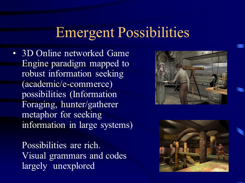 Emergent Possibilities 3D Online networked Game Engine paradigm mapped to robust information seeking (academic/e-commerce) possibilities (Information