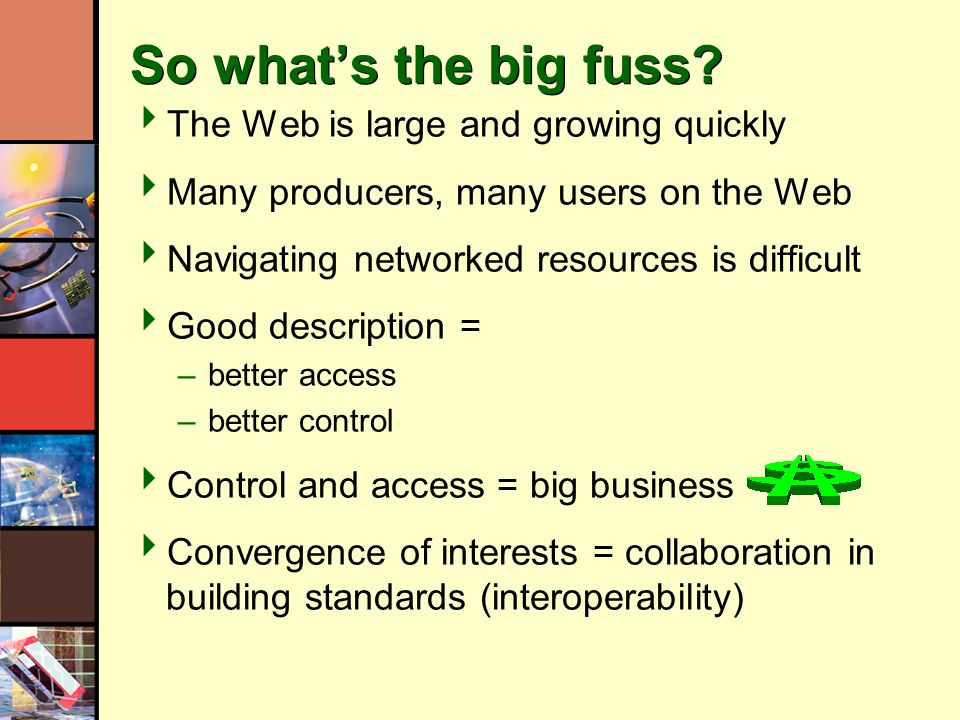 So whats the big fuss? The Web is large and growing quickly Many producers, many users on the Web Navigating networked resources is difficult Good des