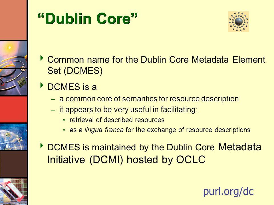 Dublin Core Common name for the Dublin Core Metadata Element Set (DCMES) DCMES is a –a common core of semantics for resource description –it appears t