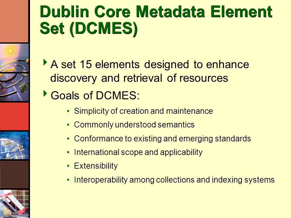 Dublin Core Metadata Element Set (DCMES) A set 15 elements designed to enhance discovery and retrieval of resources Goals of DCMES: Simplicity of creation and maintenance Commonly understood semantics Conformance to existing and emerging standards International scope and applicability Extensibility Interoperability among collections and indexing systems