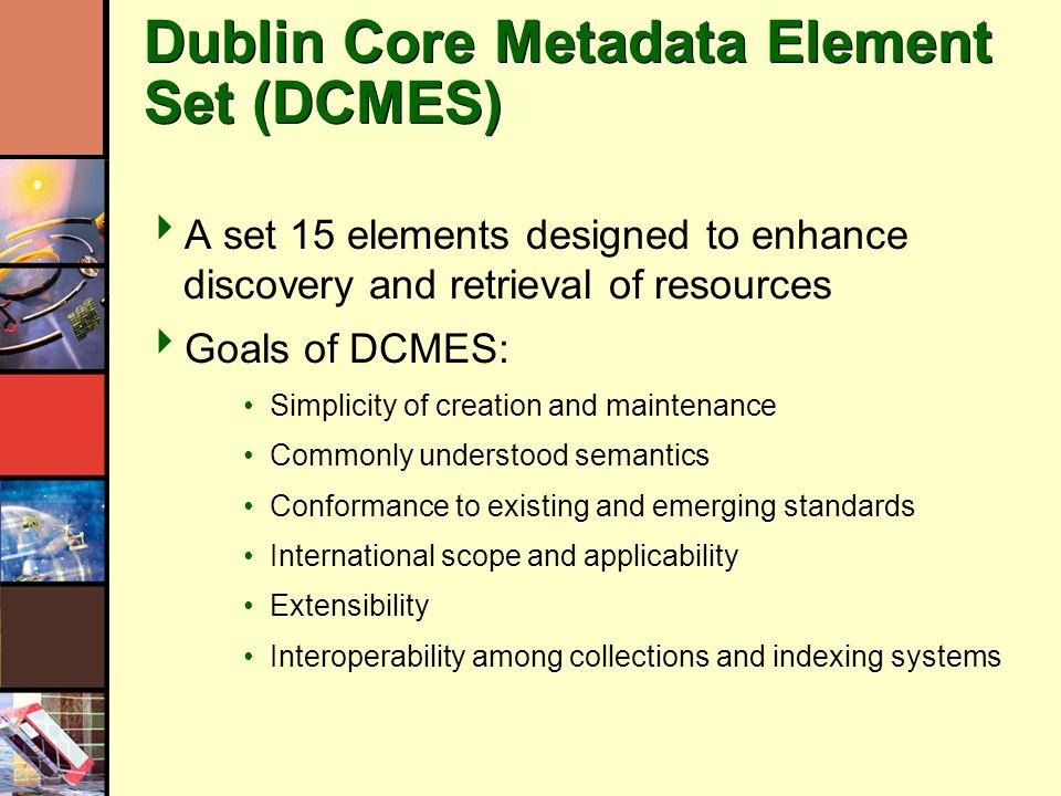 Dublin Core Metadata Element Set (DCMES) A set 15 elements designed to enhance discovery and retrieval of resources Goals of DCMES: Simplicity of crea