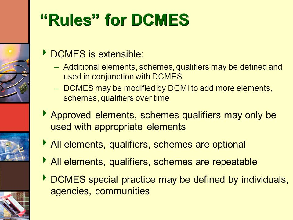 Rules for DCMES DCMES is extensible: –Additional elements, schemes, qualifiers may be defined and used in conjunction with DCMES –DCMES may be modifie