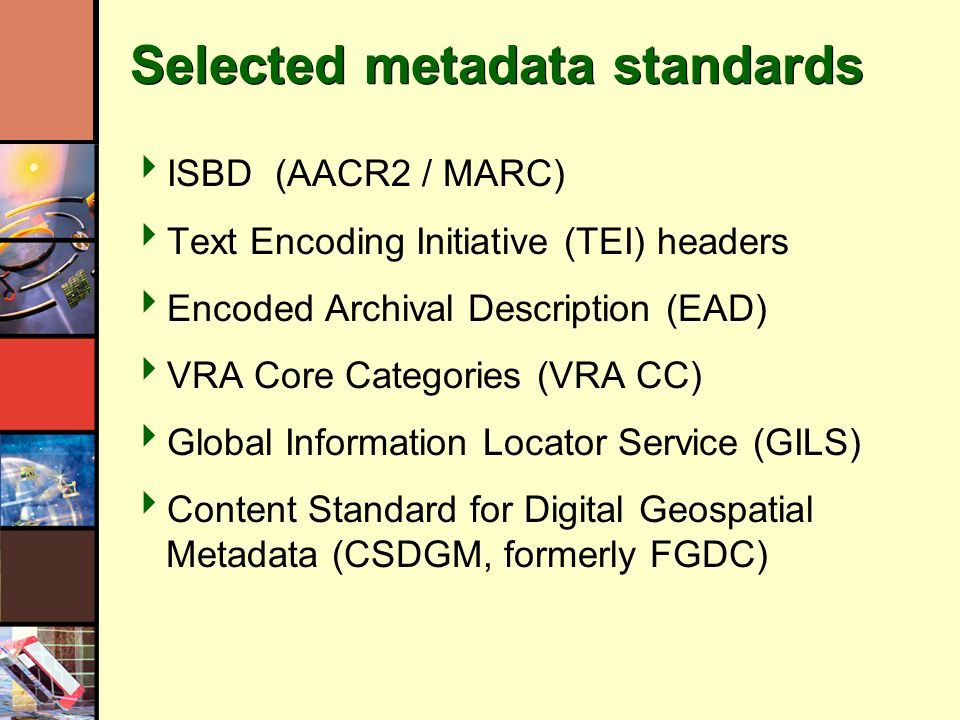 Selected metadata standards ISBD (AACR2 / MARC) Text Encoding Initiative (TEI) headers Encoded Archival Description (EAD) VRA Core Categories (VRA CC) Global Information Locator Service (GILS) Content Standard for Digital Geospatial Metadata (CSDGM, formerly FGDC)
