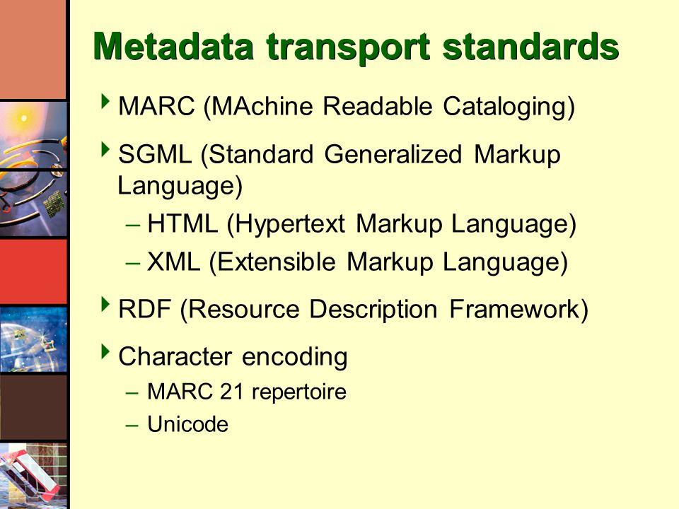 Metadata transport standards MARC (MAchine Readable Cataloging) SGML (Standard Generalized Markup Language) –HTML (Hypertext Markup Language) –XML (Ex