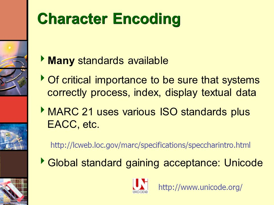 Character Encoding Many standards available Of critical importance to be sure that systems correctly process, index, display textual data MARC 21 uses various ISO standards plus EACC, etc.