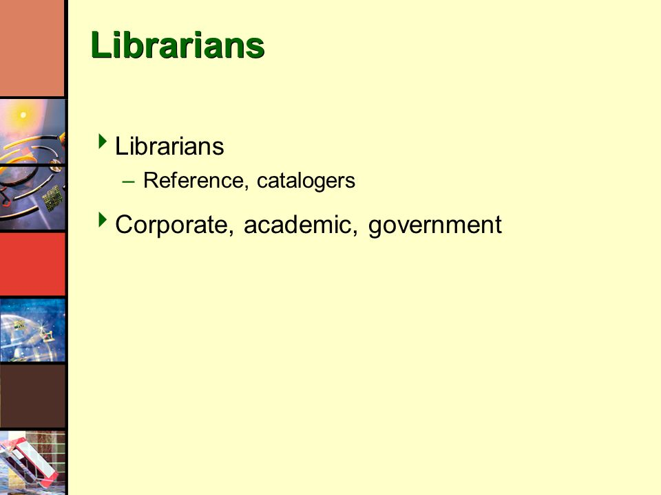 Librarians –Reference, catalogers Corporate, academic, government