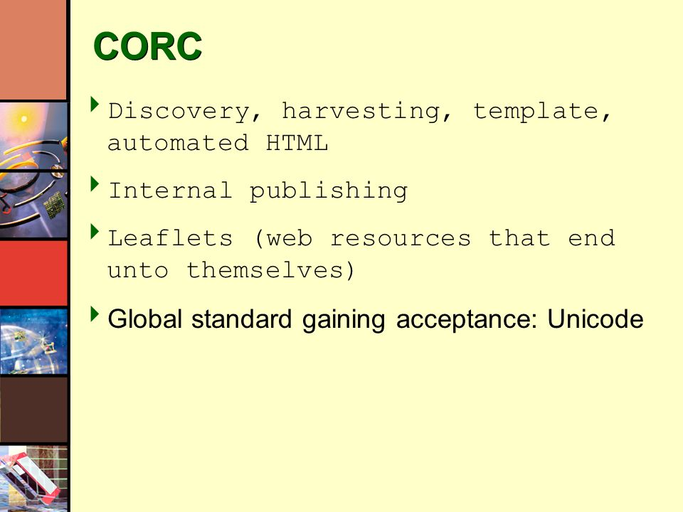 CORC Discovery, harvesting, template, automated HTML Internal publishing Leaflets (web resources that end unto themselves) Global standard gaining acceptance: Unicode