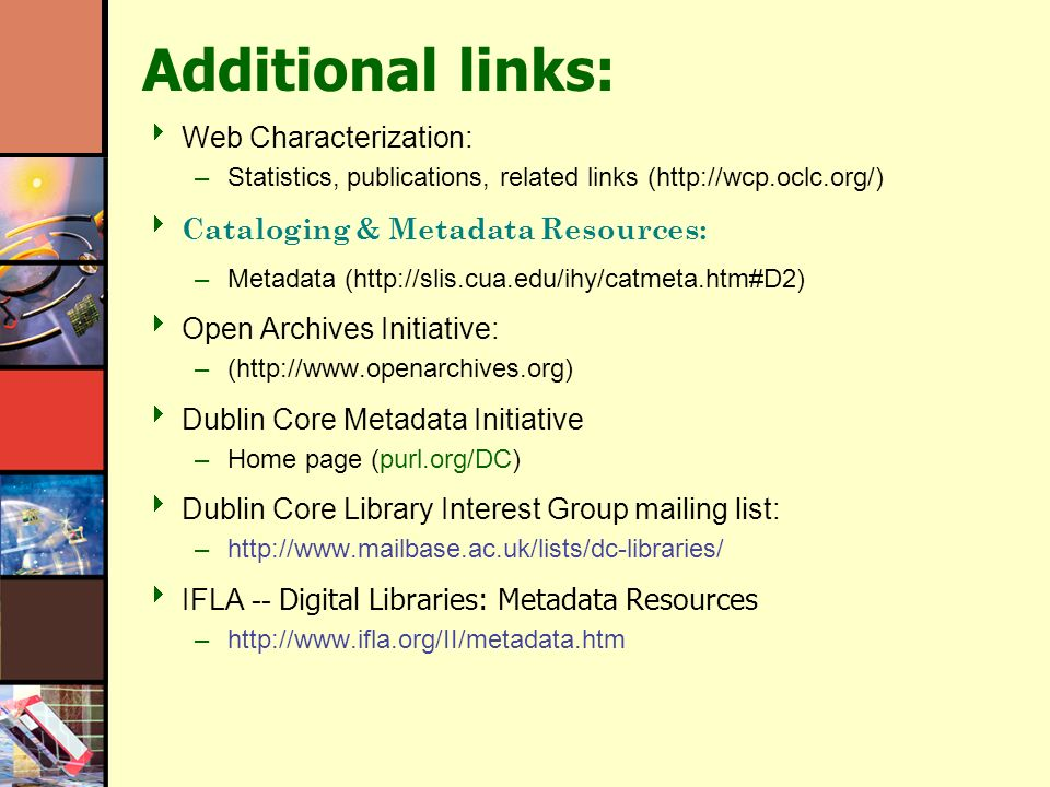 Additional links: Web Characterization: –Statistics, publications, related links (  Cataloging & Metadata Resources: –Metadata (  Open Archives Initiative: –(  Dublin Core Metadata Initiative –Home page (purl.org/DC) Dublin Core Library Interest Group mailing list: –  IFLA -- Digital Libraries: Metadata Resources –