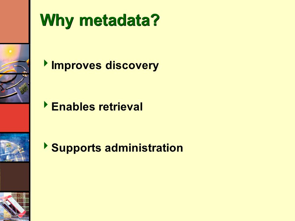 Why metadata? Improves discovery Enables retrieval Supports administration