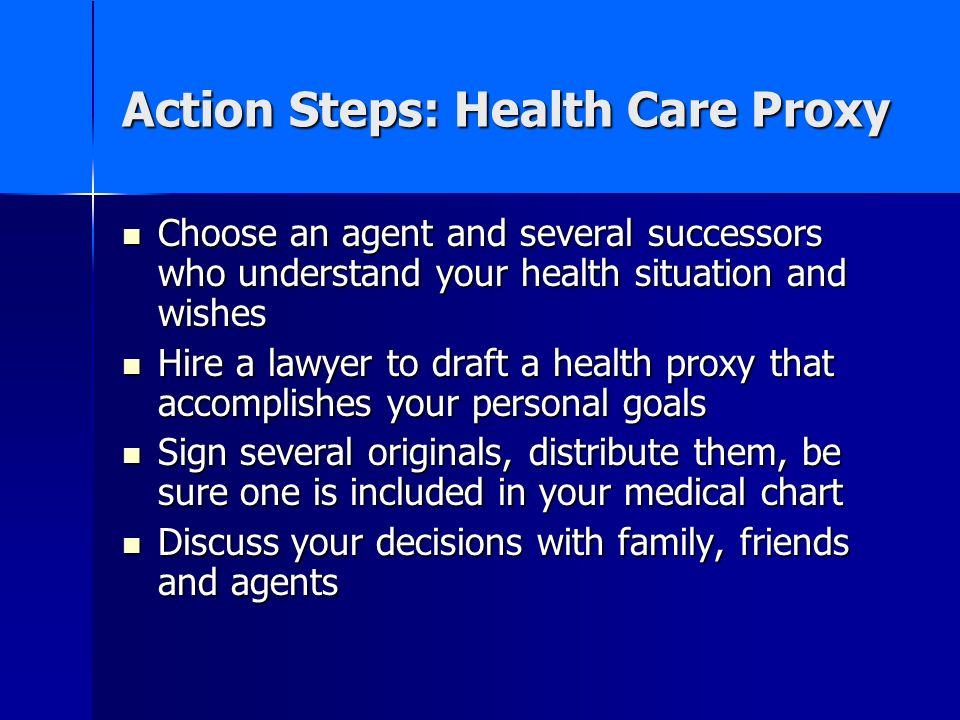 Action Steps: Health Care Proxy Choose an agent and several successors who understand your health situation and wishes Choose an agent and several suc