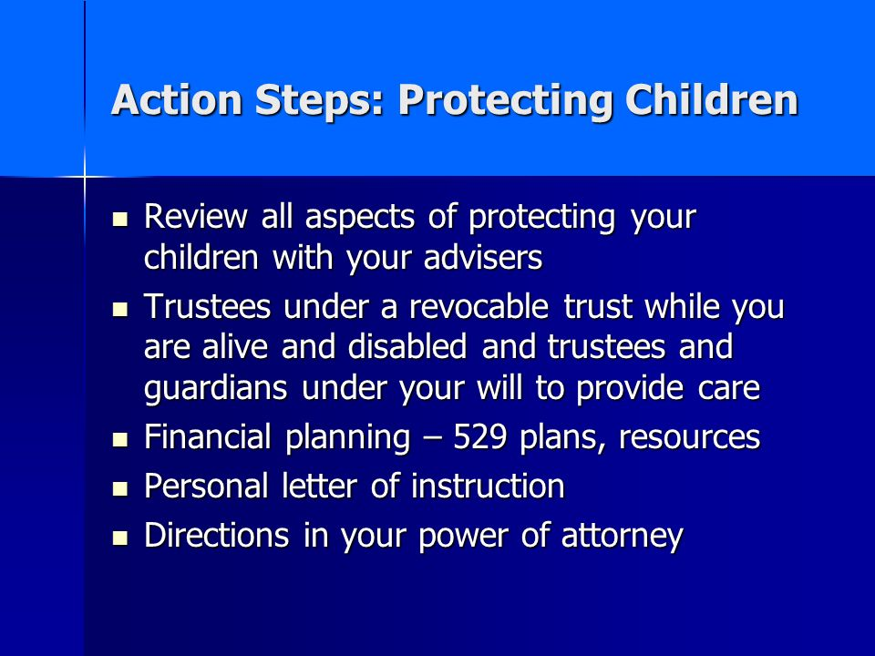 Action Steps: Protecting Children Review all aspects of protecting your children with your advisers Review all aspects of protecting your children wit