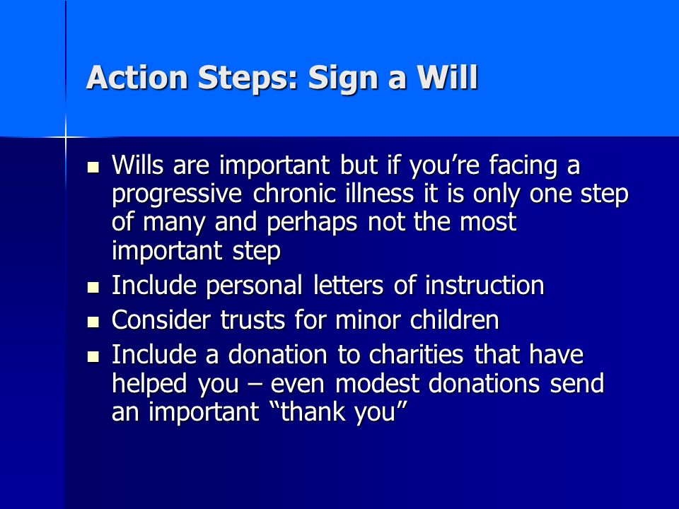 Action Steps: Sign a Will Wills are important but if youre facing a progressive chronic illness it is only one step of many and perhaps not the most i