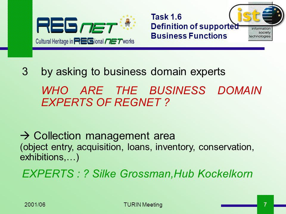 2001/06TURIN Meeting7 Task 1.6 Definition of supported Business Functions 3 by asking to business domain experts WHO ARE THE BUSINESS DOMAIN EXPERTS OF REGNET .