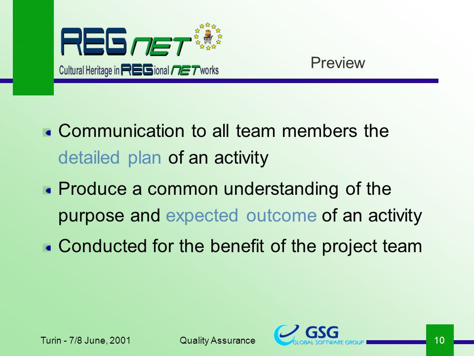 Turin - 7/8 June, 2001Quality Assurance10 Preview Communication to all team members the detailed plan of an activity Produce a common understanding of the purpose and expected outcome of an activity Conducted for the benefit of the project team