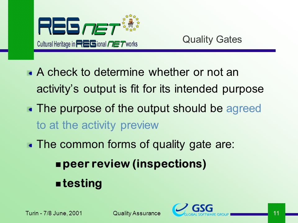 Turin - 7/8 June, 2001Quality Assurance11 A check to determine whether or not an activitys output is fit for its intended purpose The purpose of the output should be agreed to at the activity preview The common forms of quality gate are: peer review (inspections) testing Quality Gates