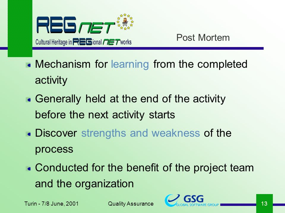 Turin - 7/8 June, 2001Quality Assurance13 Post Mortem Mechanism for learning from the completed activity Generally held at the end of the activity before the next activity starts Discover strengths and weakness of the process Conducted for the benefit of the project team and the organization