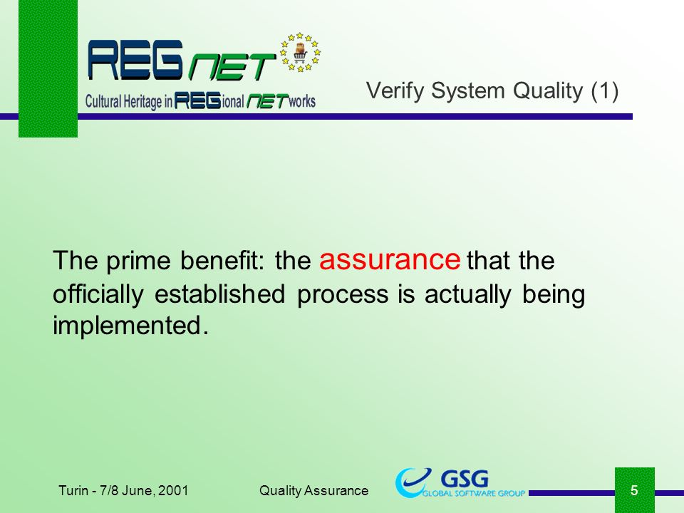 Turin - 7/8 June, 2001Quality Assurance5 Verify System Quality (1) The prime benefit: the assurance that the officially established process is actually being implemented.
