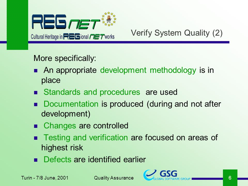 Turin - 7/8 June, 2001Quality Assurance6 Verify System Quality (2) More specifically: An appropriate development methodology is in place Standards and procedures are used Documentation is produced (during and not after development) Changes are controlled Testing and verification are focused on areas of highest risk Defects are identified earlier