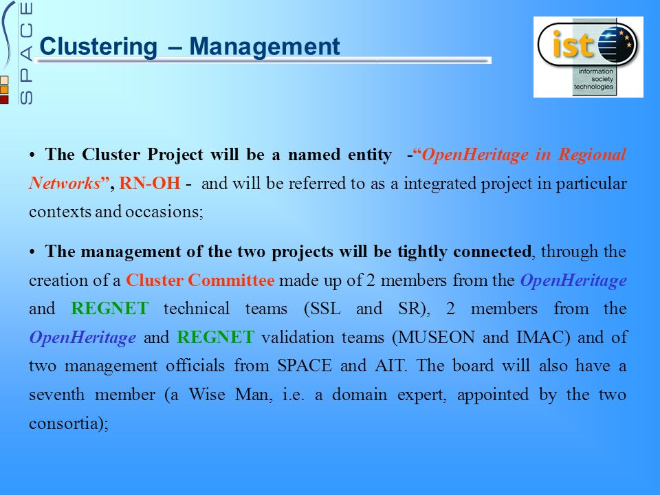 Clustering – Management The Cluster Project will be a named entity -OpenHeritage in Regional Networks, RN-OH - and will be referred to as a integrated project in particular contexts and occasions; The management of the two projects will be tightly connected, through the creation of a Cluster Committee made up of 2 members from the OpenHeritage and REGNET technical teams (SSL and SR), 2 members from the OpenHeritage and REGNET validation teams (MUSEON and IMAC) and of two management officials from SPACE and AIT.