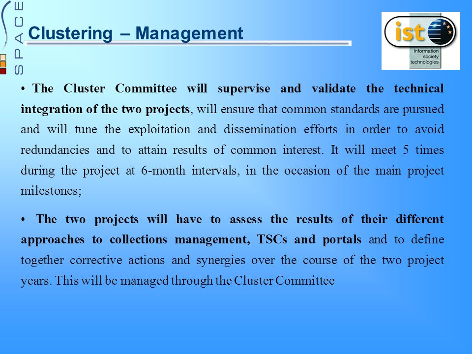 Clustering – Management The Cluster Committee will supervise and validate the technical integration of the two projects, will ensure that common standards are pursued and will tune the exploitation and dissemination efforts in order to avoid redundancies and to attain results of common interest.