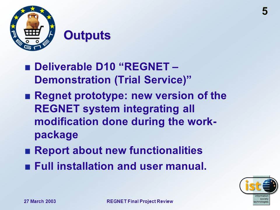 27 March 2003REGNET Final Project Review 5 Outputs Deliverable D10 REGNET – Demonstration (Trial Service) Regnet prototype: new version of the REGNET system integrating all modification done during the work- package Report about new functionalities Full installation and user manual.