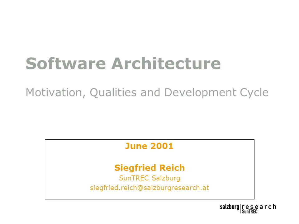 Software Architecture Motivation, Qualities and Development Cycle June 2001 Siegfried Reich SunTREC Salzburg siegfried.reich@salzburgresearch.at