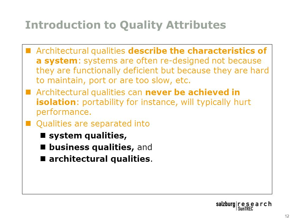 12 Introduction to Quality Attributes Architectural qualities describe the characteristics of a system: systems are often re-designed not because they are functionally deficient but because they are hard to maintain, port or are too slow, etc.