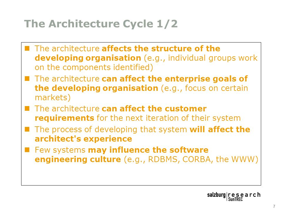 7 The Architecture Cycle 1/2 The architecture affects the structure of the developing organisation (e.g., individual groups work on the components identified) The architecture can affect the enterprise goals of the developing organisation (e.g., focus on certain markets) The architecture can affect the customer requirements for the next iteration of their system The process of developing that system will affect the architect s experience Few systems may influence the software engineering culture (e.g., RDBMS, CORBA, the WWW)