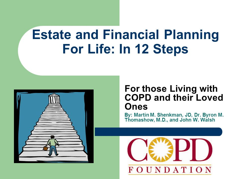 Estate and Financial Planning For Life: In 12 Steps For those Living with COPD and their Loved Ones By: Martin M. Shenkman, JD, Dr. Byron M. Thomashow