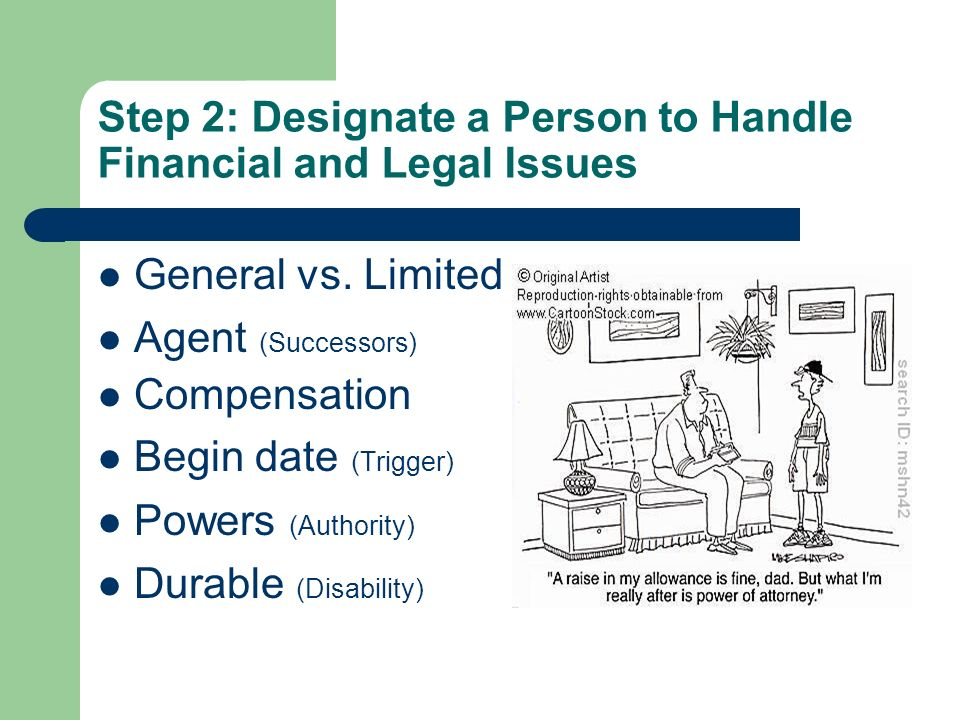 Step 2: Designate a Person to Handle Financial and Legal Issues General vs. Limited Agent (Successors) Compensation Begin date (Trigger) Powers (Autho
