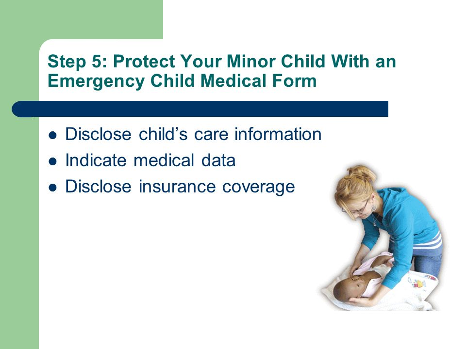 Step 5: Protect Your Minor Child With an Emergency Child Medical Form Disclose childs care information Indicate medical data Disclose insurance covera