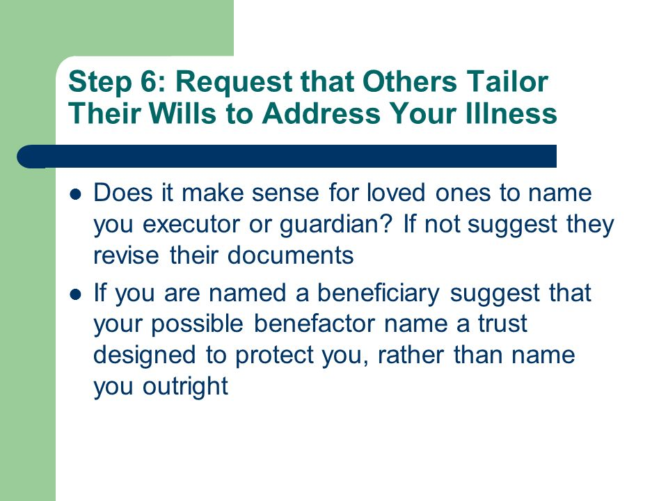 Step 6: Request that Others Tailor Their Wills to Address Your Illness Does it make sense for loved ones to name you executor or guardian? If not sugg