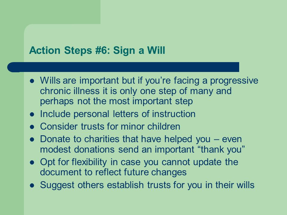 Action Steps #6: Sign a Will Wills are important but if youre facing a progressive chronic illness it is only one step of many and perhaps not the mos