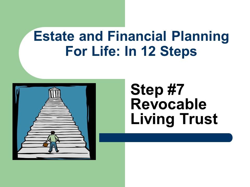 Estate and Financial Planning For Life: In 12 Steps Step #7 Revocable Living Trust