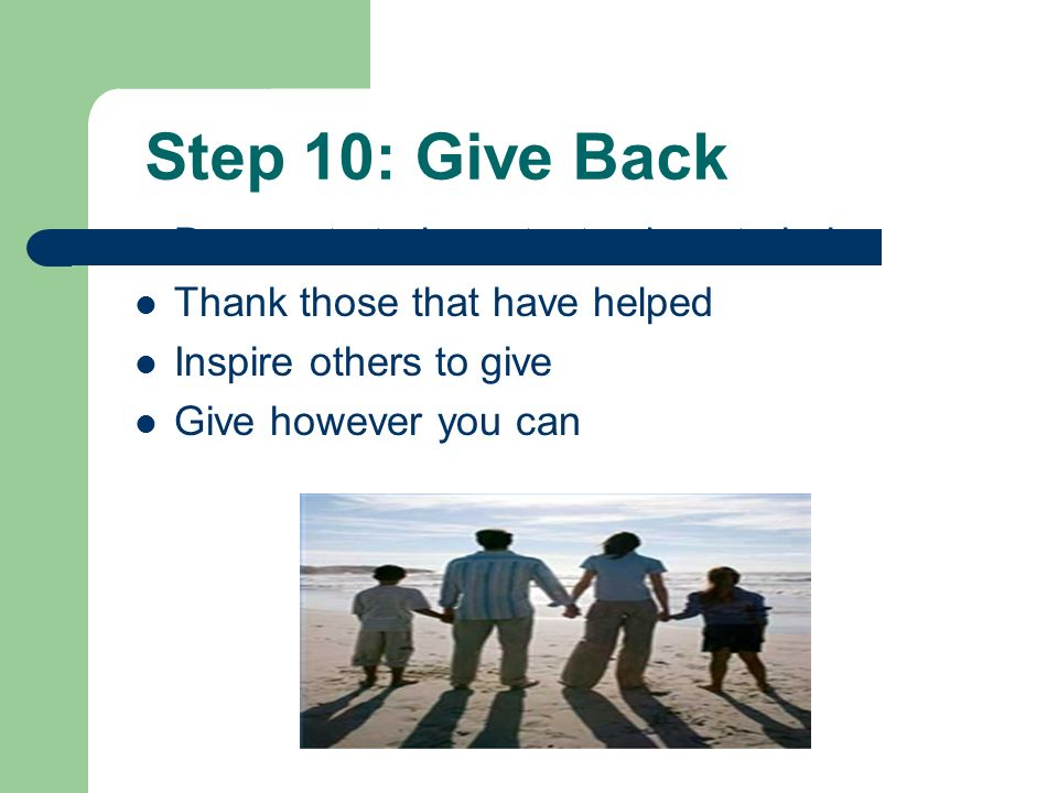 Step 10: Give Back Demonstrate important values to heirs Thank those that have helped Inspire others to give Give however you can