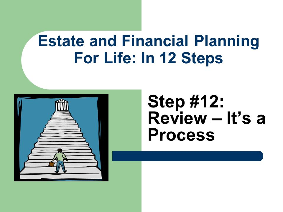Estate and Financial Planning For Life: In 12 Steps Step #12: Review – Its a Process