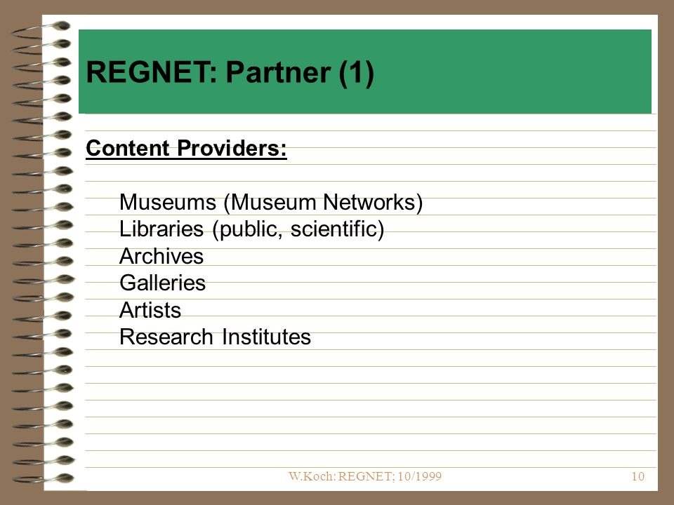 W.Koch: REGNET; 10/ Content Providers: Museums (Museum Networks) Libraries (public, scientific) Archives Galleries Artists Research Institutes REGNET: Partner (1)