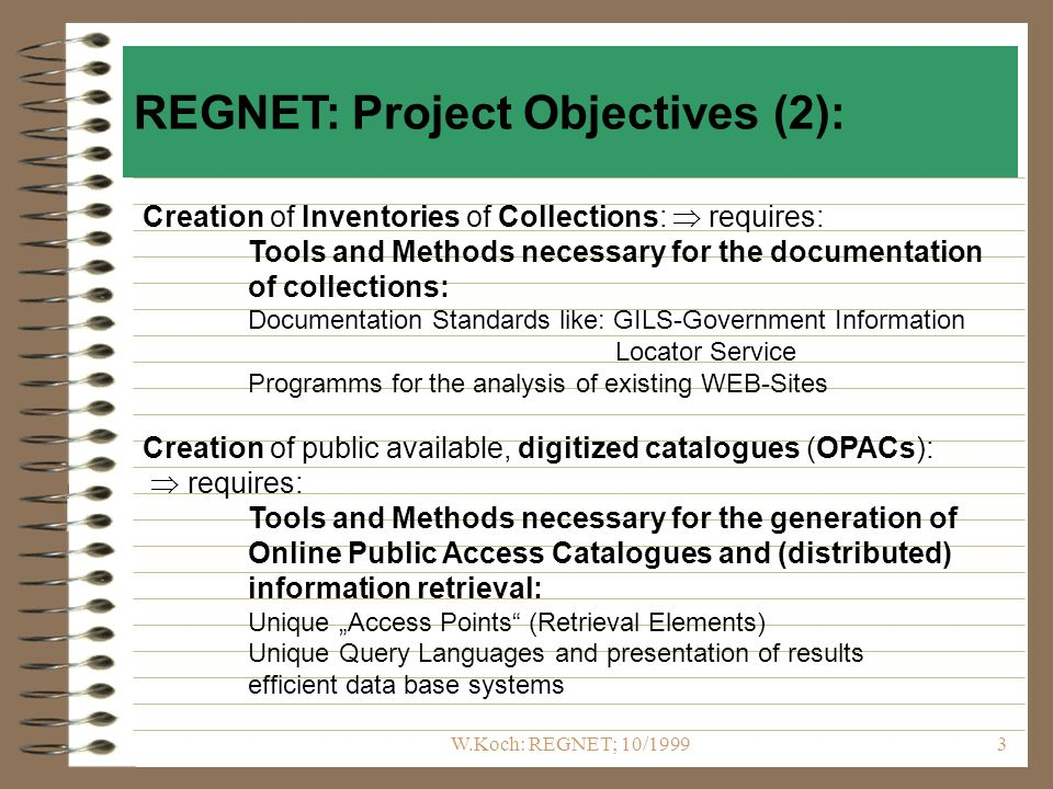 W.Koch: REGNET; 10/19993 Creation of Inventories of Collections: requires: Tools and Methods necessary for the documentation of collections: Documentation Standards like: GILS-Government Information Locator Service Programms for the analysis of existing WEB-Sites Creation of public available, digitized catalogues (OPACs): requires: Tools and Methods necessary for the generation of Online Public Access Catalogues and (distributed) information retrieval: Unique Access Points (Retrieval Elements) Unique Query Languages and presentation of results efficient data base systems REGNET: Project Objectives (2):
