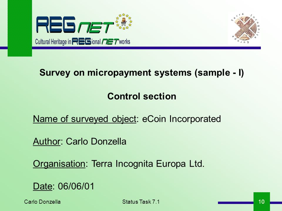 Carlo DonzellaStatus Task 7.110 Survey on micropayment systems (sample - I) Control section Name of surveyed object: eCoin Incorporated Author: Carlo Donzella Organisation: Terra Incognita Europa Ltd.