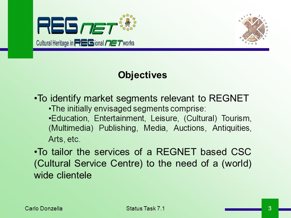 Carlo DonzellaStatus Task 7.13 Objectives To identify market segments relevant to REGNET The initially envisaged segments comprise: Education, Entertainment, Leisure, (Cultural) Tourism, (Multimedia) Publishing, Media, Auctions, Antiquities, Arts, etc.