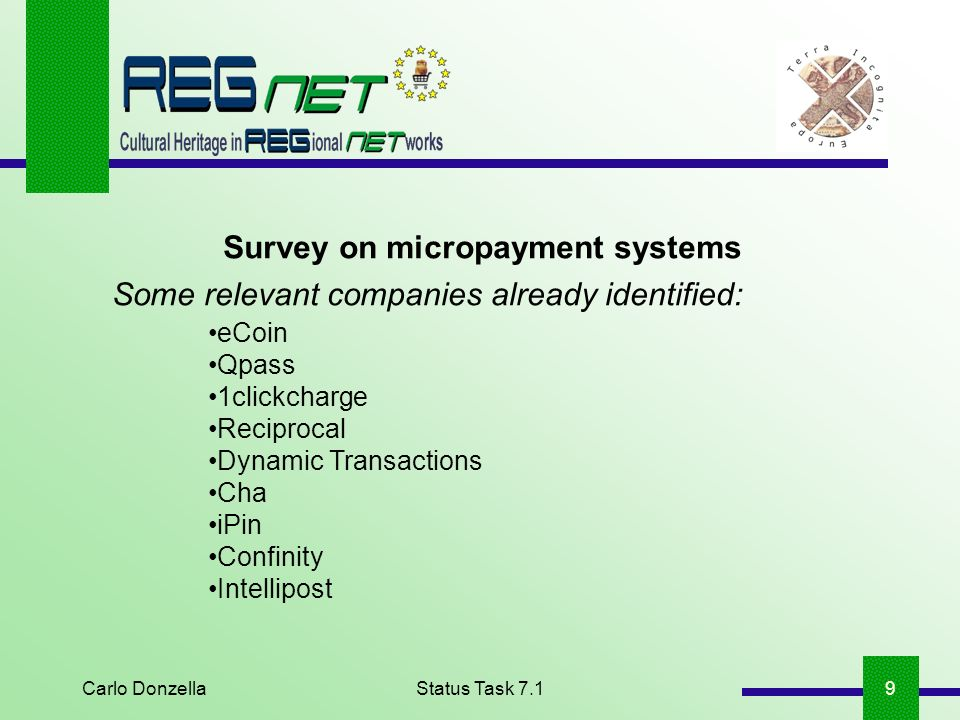 Carlo DonzellaStatus Task 7.19 Survey on micropayment systems Some relevant companies already identified: eCoin Qpass 1clickcharge Reciprocal Dynamic Transactions Cha iPin Confinity Intellipost