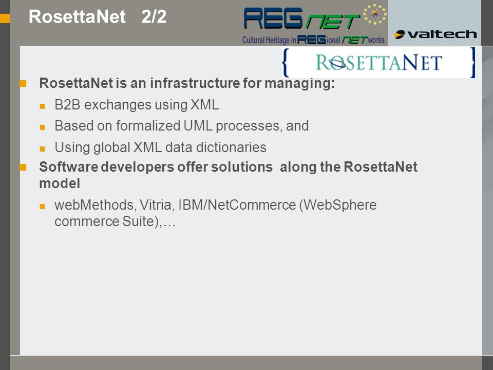 RosettaNet 1/2 Independent body 400+ partners: leaders in the electronic and information components industry 1,000 million dollars Creation of: Common data dictionaries Models of the 10 most widespread business processes (PIPs= Partner Interface Processes) RosettaNet capitalized on existing standards (EDI, Web, UN, …)