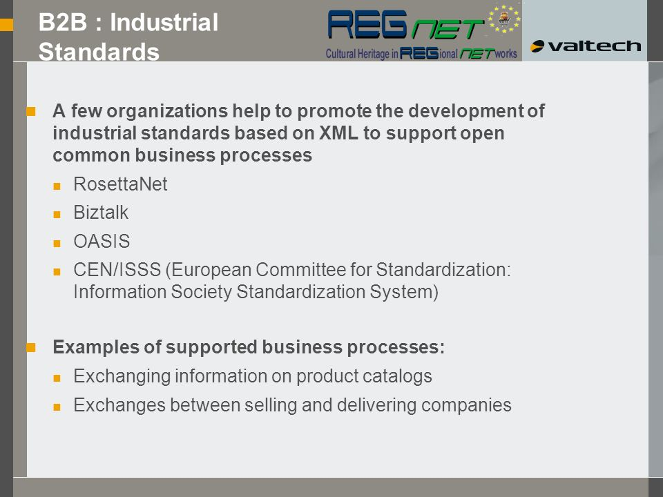 B2B : Industrial Standards A few organizations help to promote the development of industrial standards based on XML to support open common business processes RosettaNet Biztalk OASIS CEN/ISSS (European Committee for Standardization: Information Society Standardization System) Examples of supported business processes: Exchanging information on product catalogs Exchanges between selling and delivering companies